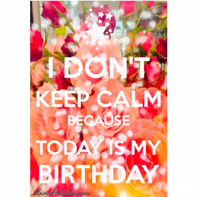 I Can't Keep Calm Because Today is my Birthday #MamaHolistica